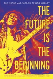 The Future Is the Beginning - The Words and Wisdom of Bob Marley ebook by Bob Marley,Gerald Hausman