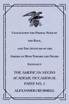 Civilization the Primal Need of the Race, and The Attitude of the American Mind Toward the Negro Intellect : The American Negro Academy. Occasional Paper No. 3 ebook by Alexander Crummell