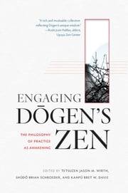 Engaging Dogen's Zen - The Philosophy of Practice as Awakening ebook by Tetsuzen Jason M. Wirth, Kanpu Bret W. Davis, Shudo Brian Schroeder
