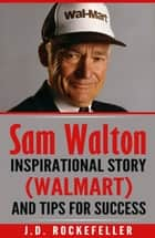 Sam Walton: Inspirational Story (Walmart) and Tips for Success ebook by J.D. Rockefeller