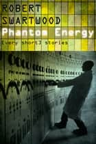 Phantom Energy: [Very Short] Stories ebook by Robert Swartwood