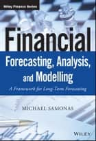 Financial Forecasting, Analysis, and Modelling - A Framework for Long-Term Forecasting ebook by Michael Samonas