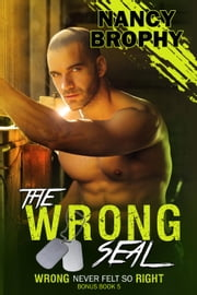 The Wrong SEAL - Wrong Never Felt So Right, #5 ebook by Nancy Brophy