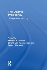 The Obama Presidency - Change and Continuity ebook by Andrew Dowdle,Dirk C. van Raemdonck,Robert Maranto