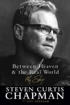 Between Heaven and the Real World - My Story ebook by Steven Curtis Chapman, Ken Abraham