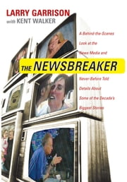 The NewsBreaker - A Behind the Scenes Look at the News Media and Never Before Told Details about Some of the Decade's Biggest Stories ebook by Larry Garrison