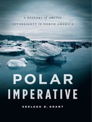 Polar Imperative: A History of Arctic Sovereignty in North America - A History of Arctic Sovereignty in North America ebook by Shelagh D. Grant