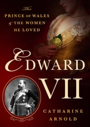 Edward VII - The Prince of Wales and the Women He Loved ebook by Catharine Arnold