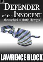 Defender of the Innocent: The Casebook of Martin Ehrengraf ebook by Lawrence Block