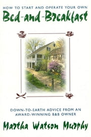 How to Start and Operate Your Own Bed-and-Breakfast - Down-To-Earth Advice from an Award-Winning B&B Owner ebook by Kobo.Web.Store.Products.Fields.ContributorFieldViewModel