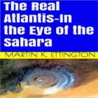 The Real Atlantis-In the Eye of the Sahara audiobook by Martin K. Ettington