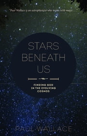 Stars Beneath Us - Finding God in the Evolving Cosmos ebook by Paul Wallace