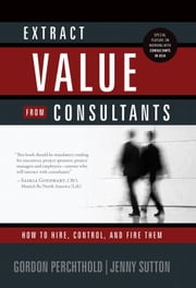 Extract Value From Consultants: How To Hire, Control, And Fire Them ebook by Gordon Perchthold,Jenny Sutton