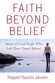 Faith Beyond Belief - Stories of Good People Who Left Their Church Behind ebook by Margaret Placentra Johnston