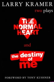 The Normal Heart and The Destiny of Me - Two Plays ebook by Larry Kramer,Tony Kushner
