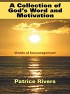 A Collection of God's Word and Motivation - Words of Encouragement ebook by Patrice Rivers