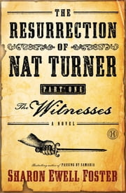 The Resurrection of Nat Turner, Part 1: The Witnesses - A Novel ebook by Sharon Ewell Foster