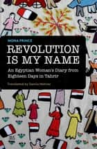 Revolution Is My Name - An Egyptian Woman's Diary from Eighteen Days in Tahrir ebook by Mona Prince, Samia Mehrez