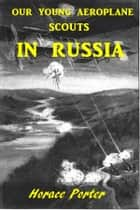 Our Young Aeroplane Scouts in Russia ebook by Horace Porter