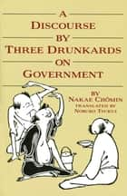 A Discourse by Three Drunkards on Government ebook by Nakae Chomin