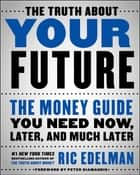 The Truth About Your Future ebook by The Money Guide You Need Now, Later, and Much Later