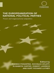 The Europeanization of National Political Parties - Power and Organizational Adaptation ebook by Thomas Poguntke,Nicholas Aylott,Elisabeth Carter,Robert Ladrech,Kurt Richard Luther