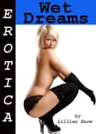 Erotica: Wet Dreams, Tales of Sex ebook by Lillian Snow