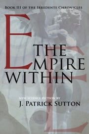 The Empire Within: Book III of the Irredente Chronicles (Complete in 3 Parts) ebook by J. Patrick Sutton