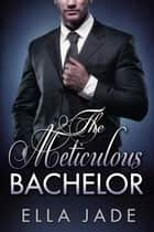 The Meticulous Bachelor ebook by Ella Jade