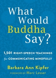 What Would Buddha Say? - 1,501 Right-Speech Teachings for Communicating Mindfully ebook by Barbara Ann Kipfer, PhD,Marc Lesser