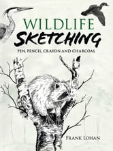 Wildlife Sketching - Pen, Pencil, Crayon and Charcoal ebook by Frank J. Lohan