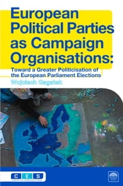 European Political Parties as Campaign Organisations - as Campaign Organisations: Towards a Greater Politicization of the European Parliament Elections ebook by Wojciech Gagatek