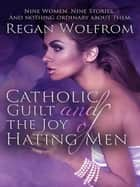 Catholic Guilt and the Joy of Hating Men ebook by Regan Wolfrom