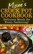 Mom's Crock Pot Cookbook: Delicious Meals for Every Gathering! ebook by Meigyn Gabryelle