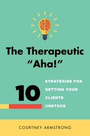 "The Therapeutic ""Aha!"": 10 Strategies for Getting Your Clients Unstuck ebook by Courtney Armstrong"