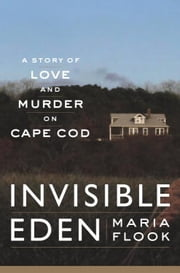 Invisible Eden - A Story of Love and Murder on Cape Cod ebook by Maria Flook