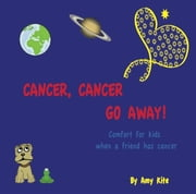 Cancer, Cancer Go Away: Comfort for kids when a friend has cancer ebook by Amy Kite,Judy Kaplan