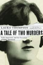 A Tale of Two Murders: Guilt, Innocence, and the Execution of Edith Thompson ebook by Laura Thompson