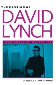 The Passion of David Lynch - Wild at Heart in Hollywood ebook by Martha P. Nochimson