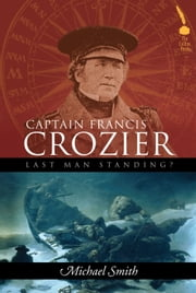 Captain Francis Crozier: Last Man Standing? ebook by Michael Smith