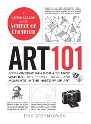 Art 101 - From Vincent van Gogh to Andy Warhol, Key People, Ideas, and Moments in the History of Art ebook by Eric Grzymkowski