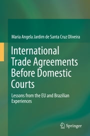 International Trade Agreements Before Domestic Courts - Lessons from the EU and Brazilian Experiences ebook by Maria Angela Jardim de Santa Cruz Oliveira