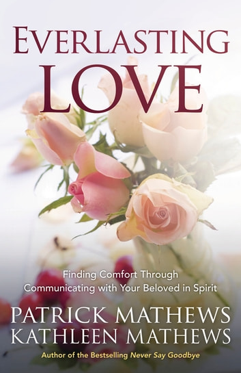 Everlasting Love - Finding Comfort Through Communicating with Your Beloved in Spirit ebook by Patrick Mathews,Kathleen Mathews