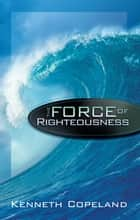 Force of Righteousness ebook by Kenneth Copeland