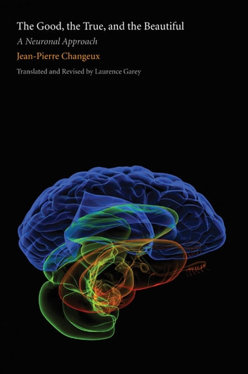 The Good, the True, and the Beautiful: A Neuronal Approach ebook by Jean-Pierre Changeux,Laurence Garey