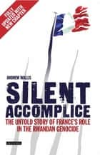 Silent Accomplice - The Untold Story of France's Role in the Rwandan Genocide ebook by Andrew Wallis