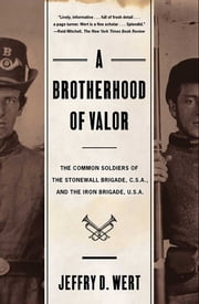 A Brotherhood Of Valor - The Common Soldiers Of The Stonewall Brigade C S A And The Iron Brigade U S A ebook by Jeffry D. Wert