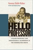 Hello Professor - A Black Principal and Professional Leadership in the Segregated South ebook by Vanessa Siddle Walker