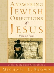 Answering Jewish Objections to Jesus : Volume 4 - New Testament Objections ebook by Michael L. Brown