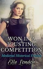 Won In A Jousting Competition - Medieval Historical Erotica ebook by Elle London